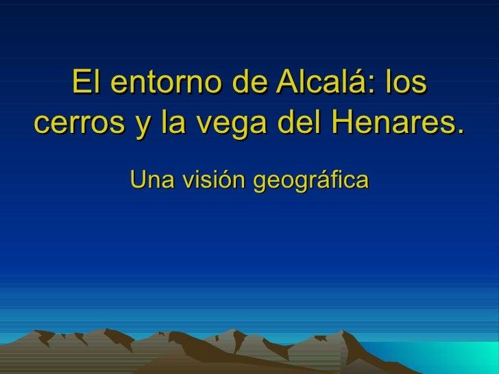 El entorno de Alcalá: loscerros y la vega del Henares.      Una visión geográfica