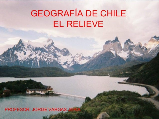 GEOGRAFÍA DE CHILE EL RELIEVE PROFESOR: JORGE VARGAS JERIA