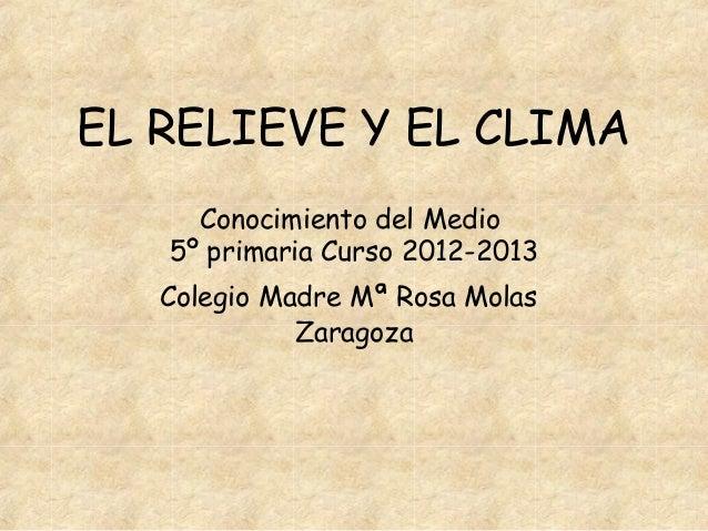EL RELIEVE Y EL CLIMA     Conocimiento del Medio   5º primaria Curso 2012-2013   Colegio Madre Mª Rosa Molas             Z...