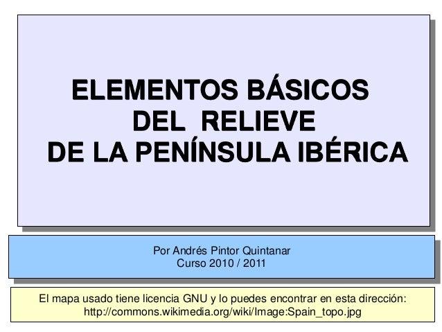 ELEMENTOS BÁSICOS DEL RELIEVE DE LA PENÍNSULA IBÉRICA Por Andrés Pintor Quintanar Curso 2010 / 2011 El mapa usado tiene li...