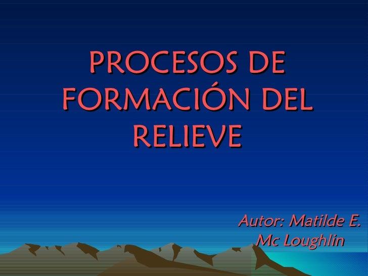 PROCESOS DE FORMACIÓN DEL RELIEVE Autor: Matilde E. Mc Loughlin