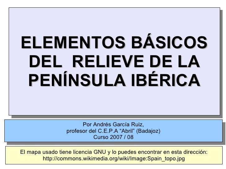 """ELEMENTOS BÁSICOS DEL  RELIEVE DE LA PENÍNSULA IBÉRICA Por Andrés García Ruiz, profesor del C.E.P.A """"Abril"""" (Badajoz) Curs..."""