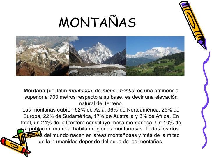 MONTAÑAS Montaña  (del latín  montanea , de  mons ,  montis ) es una eminencia superior a 700 metros respecto a su base, e...