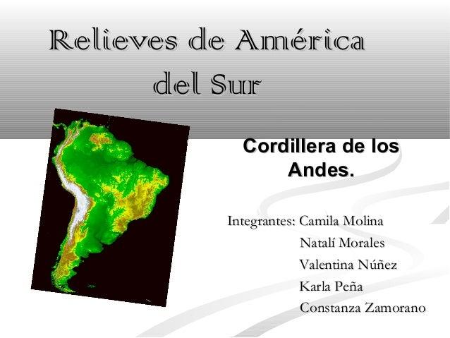 Relieves de AméricaRelieves de América del Surdel Sur Cordillera de losCordillera de los Andes.Andes. Integrantes: Camila ...