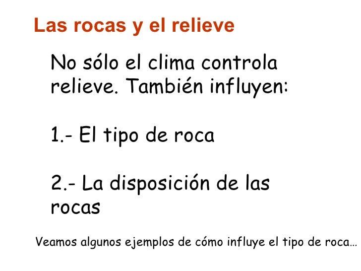 Las rocas y el relieve No sólo el clima controla relieve. También influyen: 1.- El tipo de roca 2.- La disposición de las ...