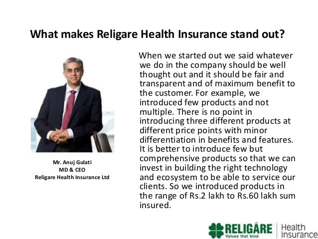 What makes Religare Health Insurance stand out?  Mr. Anuj Gulati MD & CEO Religare Health Insurance Ltd  When we started o...