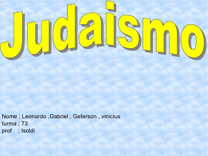 Judaismo Nome ; Leonardo ,Gabriel , Geferson , vinicius turma ; 73 prof  ; Isoldi