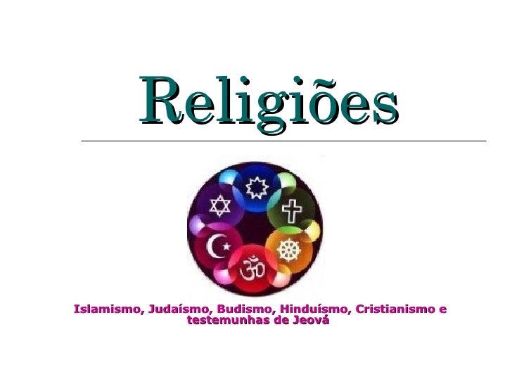Religiões   Islamismo, Judaísmo, Budismo, Hinduísmo, Cristianismo e testemunhas de Jeová