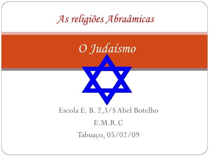 Escola E. B. 2,3/S Abel Botelho E.M.R.C Tabuaço, 05/02/09 As religiões Abraâmicas   O Judaísmo