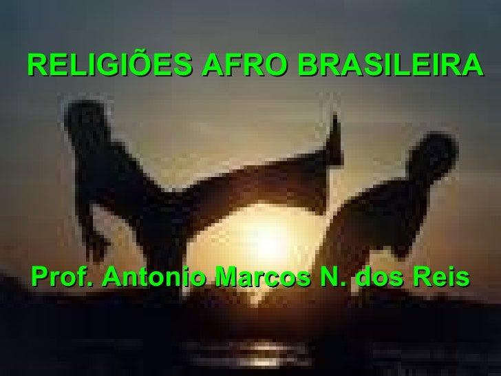 RELIGIÕES AFRO BRASILEIRAProf. Antonio Marcos N. dos Reis