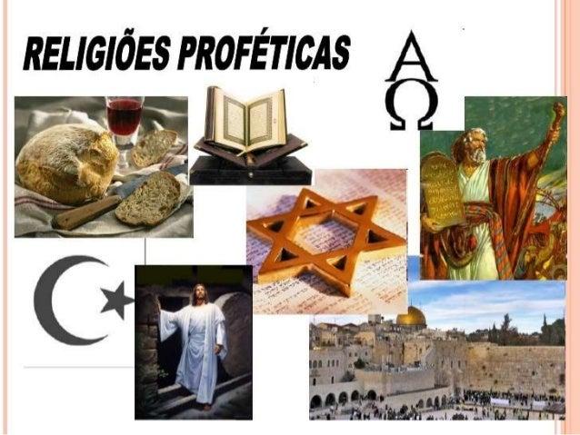RELIGIÕES PROFÉTICAS: Entendemos aquelas em cuja origem se encontra um profeta, que comunica a revelação recebida de Deus....
