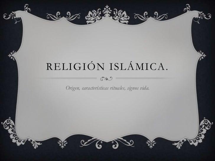 RELIGIÓN ISLÁMICA.  Origen, características rituales, signos vida.
