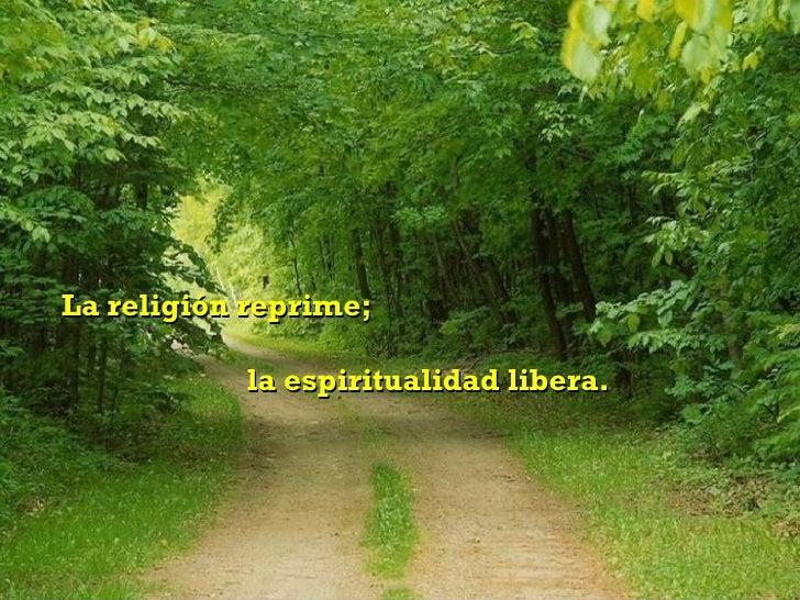 La religión reprime;  la espiritualidad libera.