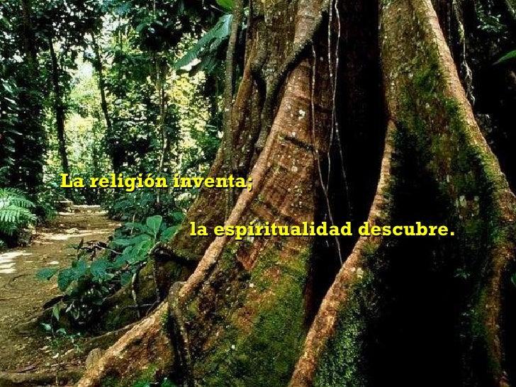 La religión inventa;  la espiritualidad descubre.
