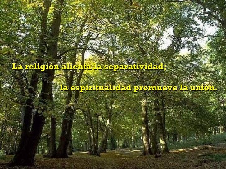 La religión alienta la separatividad;  la espiritualidad promueve la unión.