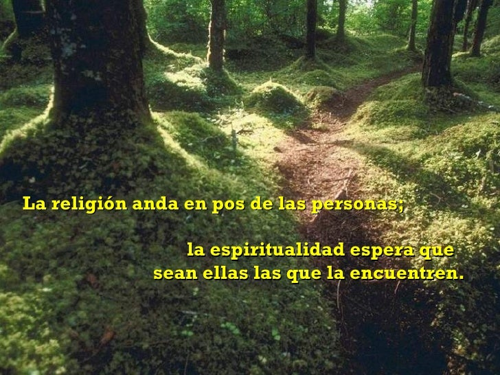 La religión anda en pos de las personas;  la espiritualidad espera que  sean ellas las que la encuentren.