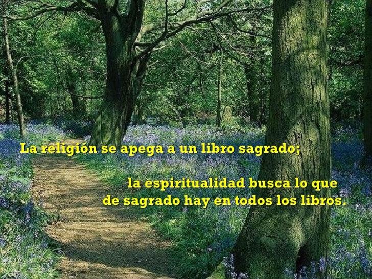 La religión se apega a un libro sagrado;  la espiritualidad busca lo que  de sagrado hay en todos los libros.