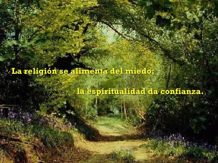 La religión se alimenta del miedo;  la espiritualidad da confianza.