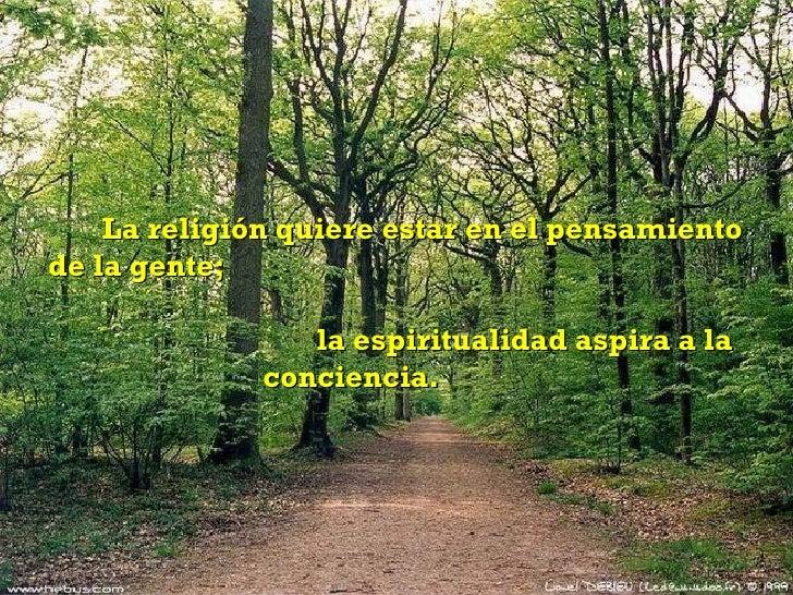 La religión quiere estar en el pensamiento de la gente;  la espiritualidad aspira a la  conciencia.
