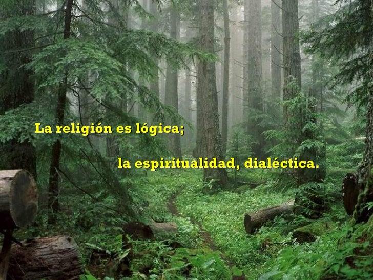 La religión es lógica; la espiritualidad, dialéctica.