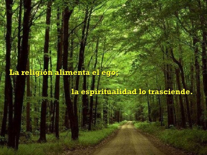 La religión alimenta el ego;  la espiritualidad lo trasciende.