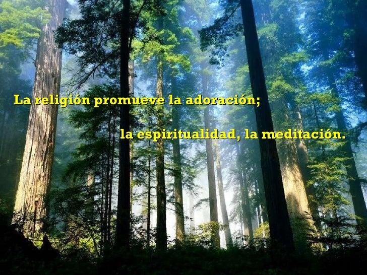 La religión promueve la adoración;  la espiritualidad, la meditación.