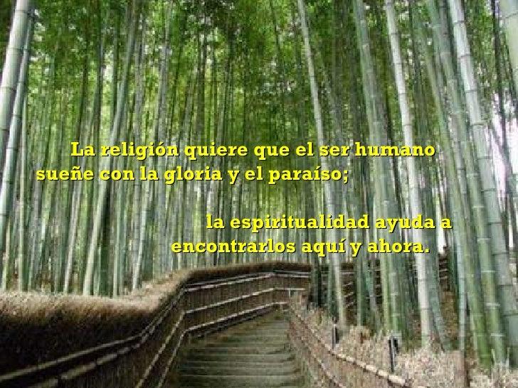 La religión quiere que el ser humano sueñe con la gloria y el paraíso;  la espiritualidad ayuda a  encontrarlos aquí y aho...