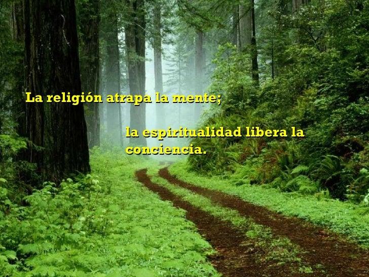 La religión atrapa la mente;  la espiritualidad libera la  conciencia.