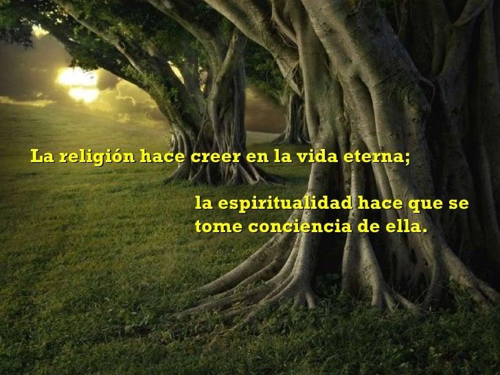 La religión hace creer en la vida eterna;  la espiritualidad hace que se  tome conciencia de ella.