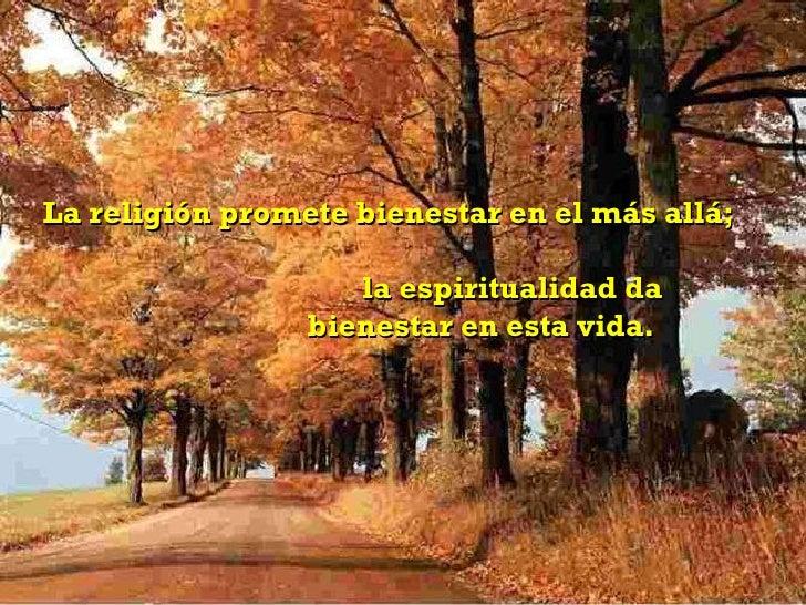 La religión promete bienestar en el más allá;  la espiritualidad da  bienestar en esta vida.