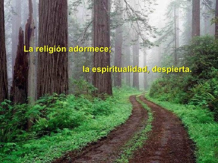La religión adormece; la espiritualidad, despierta.