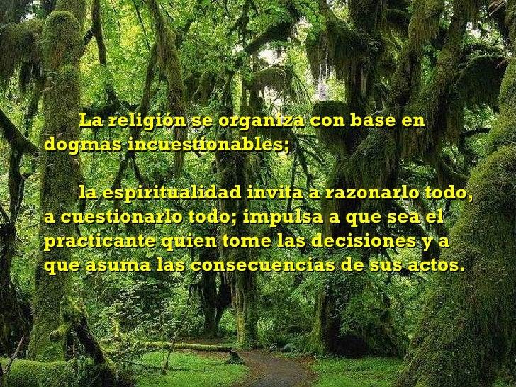 La religión se organiza con base en dogmas incuestionables;  la espiritualidad invita a razonarlo todo, a cuestionarlo tod...