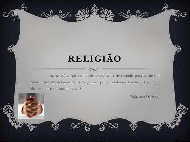 RELIGIÃO As religiões são caminhos diferentes convergindo para o mesmo  ponto. Que importância faz se seguimos por caminho...