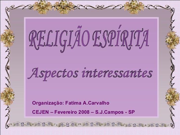 RELIGIÃO ESPÍRITA Aspectos interessantes Organização: Fatima A.Carvalho CEJEN – Fevereiro 2008 – S.J.Campos - SP