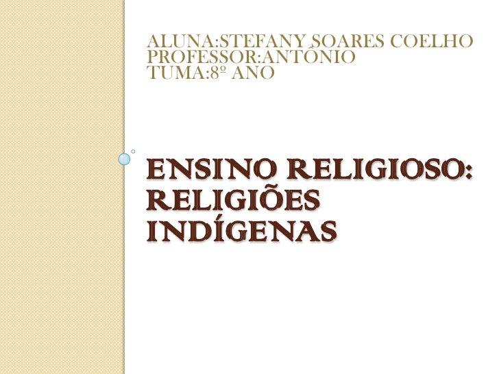 ALUNA:STEFANY SOARES COELHOPROFESSOR:ANTÔNIOTUMA:8º ANOENSINO RELIGIOSO:RELIGIÕESINDÍGENAS
