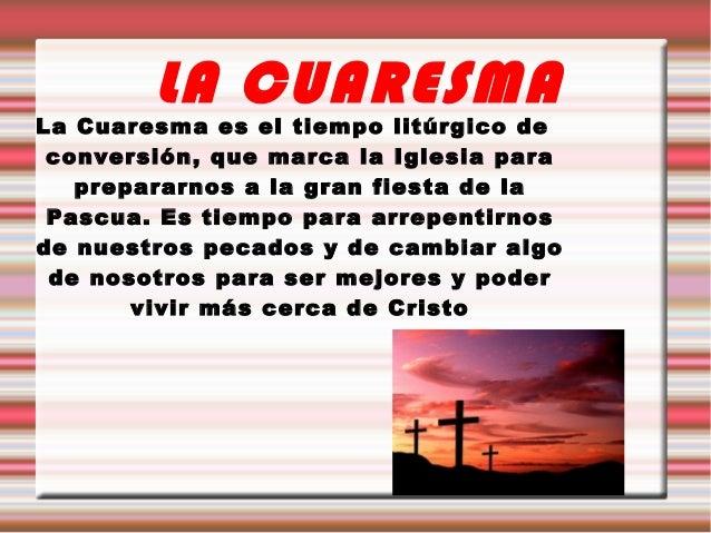 LA CUARESMALa Cuaresma es el tiempo litúrgico de conversión, que marca la Iglesia para   prepararnos a la gran fiesta de l...