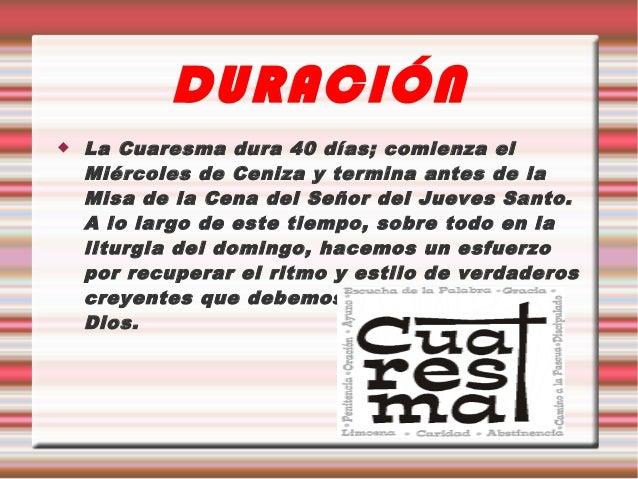 DURACIÓN   La Cuaresma dura 40 días; comienza el    Miércoles de Ceniza y termina antes de la    Misa de la Cena del Seño...