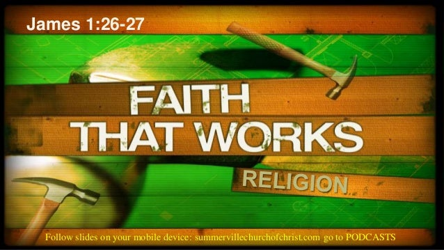 James 1:26-27  Follow slides on your mobile device: summervillechurchofchrist.com go to PODCASTS