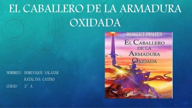 EL CABALLERO DE LA ARMADURA OXIDADA NOMBRES: DOMINIQUE SALAZAR KATALINA CASTRO CURSO: 2°A