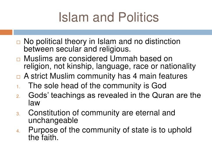 Islam and Politics<br />No political theory in Islam and no distinction between secular and religious. <br />Muslims are c...