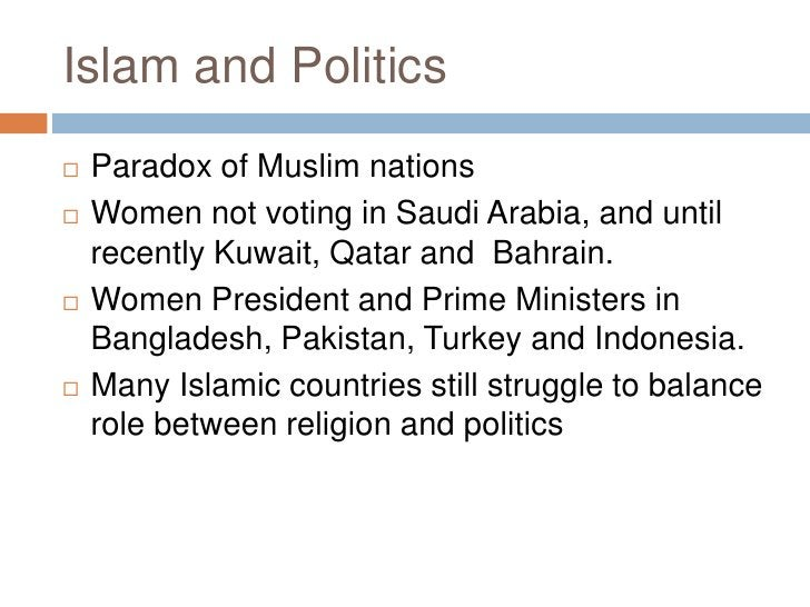 Islam and Politics<br />Paradox of Muslim nations<br />Women not voting in Saudi Arabia, and until recently Kuwait, Qatar ...