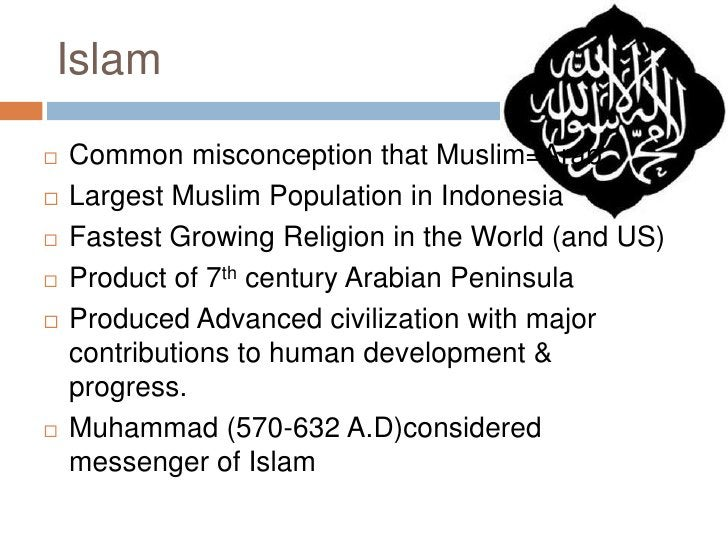 Islam<br />Common misconception that Muslim=Arab<br />Largest Muslim Population in Indonesia<br />Fastest Growing Religion...