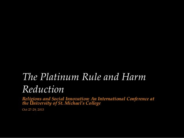 The Platinum Rule and Harm Reduction Religions and Social Innovation: An International Conference at the University of St....