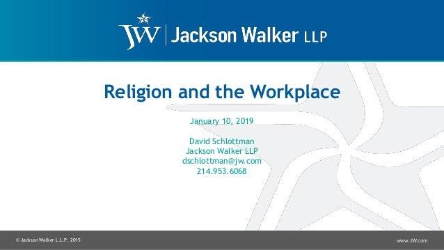 © Jackson Walker L.L.P. 2015 www.JW.com Religion and the Workplace January 10, 2019 David Schlottman Jackson Walker LLP ds...