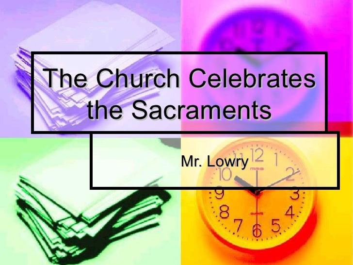 The Church Celebrates the Sacraments Mr. Lowry