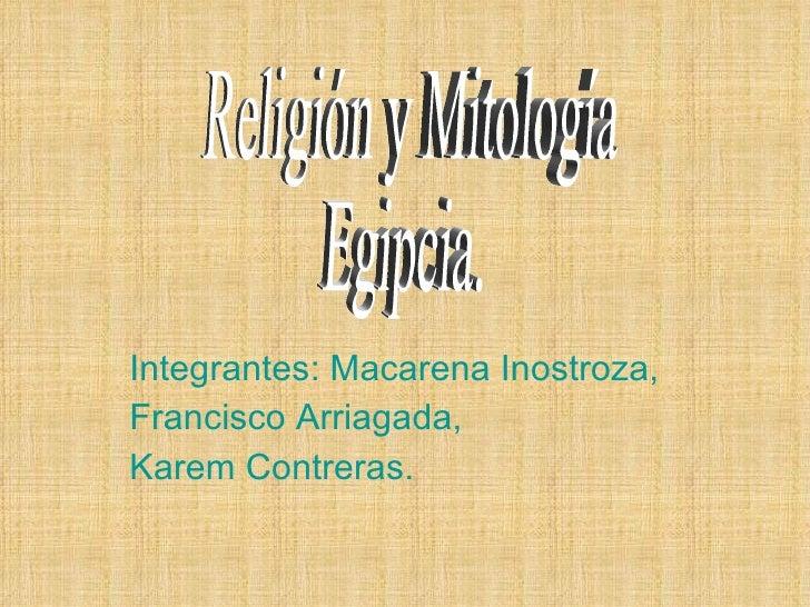 Integrantes: Macarena Inostroza, Francisco Arriagada, Karem Contreras. Religión y Mitología Egipcia.