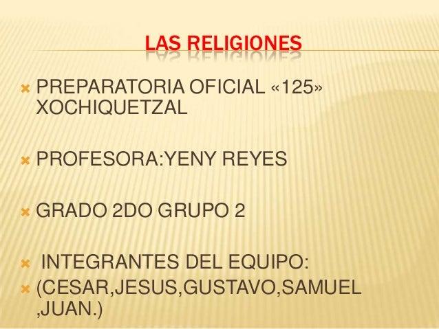 LAS RELIGIONES   PREPARATORIA OFICIAL «125»    XOCHIQUETZAL   PROFESORA:YENY REYES   GRADO 2DO GRUPO 2  INTEGRANTES DE...