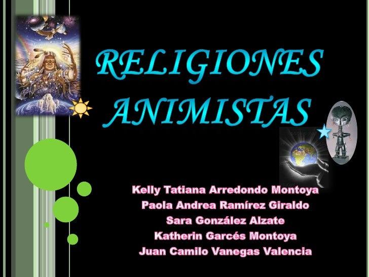 RELIGIONES ANIMISTAS<br />Kelly Tatiana Arredondo Montoya<br />Paola Andrea Ramírez Giraldo<br />Sara González Alzate<br /...