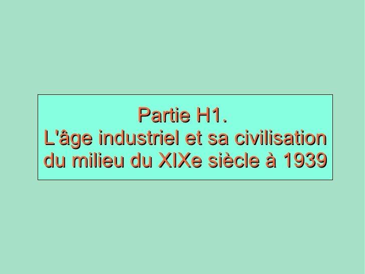 <ul><ul><li>Partie H1.  </li></ul></ul><ul><ul><li>L'âge industriel et sa civilisation du milieu du XIXe siècle à 1939 </l...