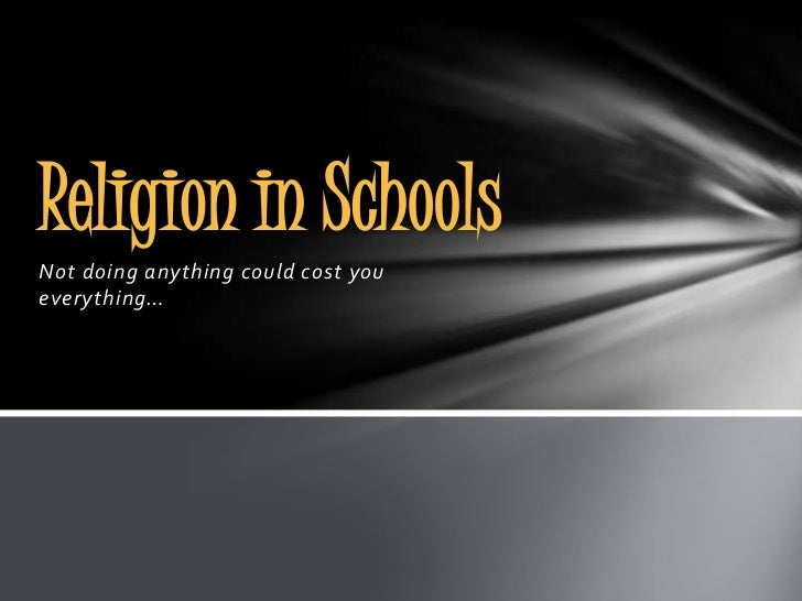 Religion in SchoolsNot doing anything could cost youeverything…